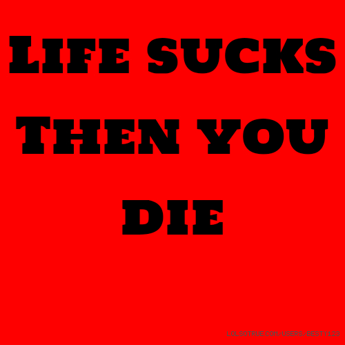 ​Life sucks ​Then you die