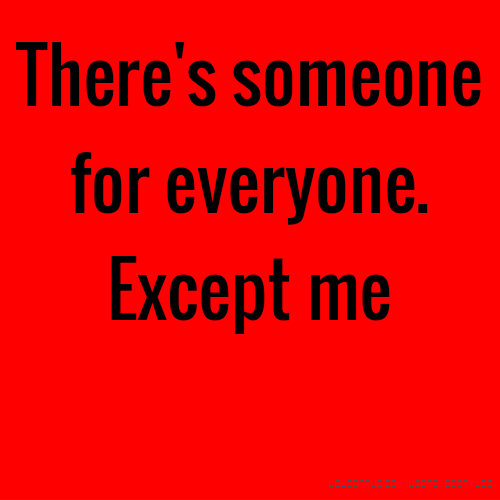 There's someone for everyone. Except me