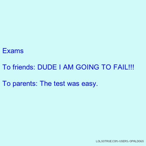 Exams To friends: DUDE I AM GOING TO FAIL!!! To parents: The test was easy.