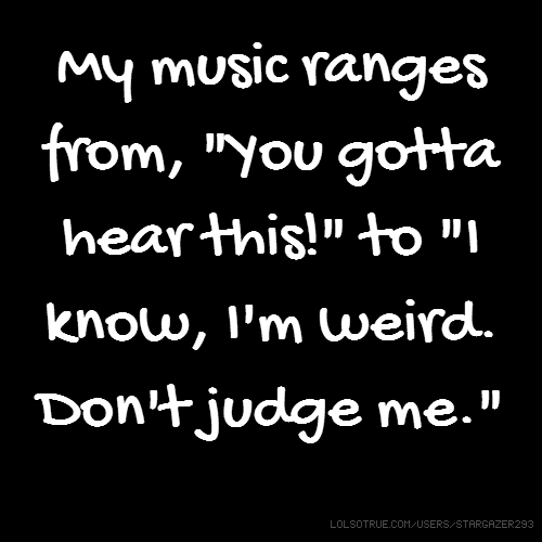 "My music ranges from, ""You gotta hear this!"" to ""I know, I'm weird. Don't judge me."""