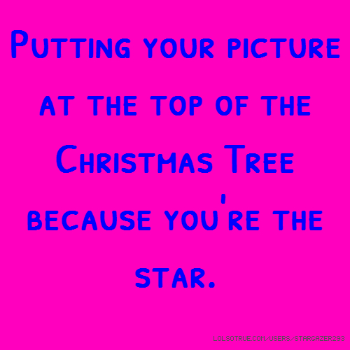 Putting your picture at the top of the Christmas Tree because you're the star.