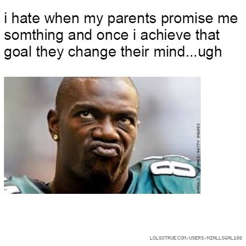 i hate when my parents promise me somthing and once i achieve that goal they change their mind...ugh