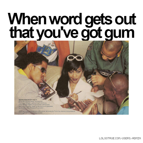 When word gets out that you've got gum
