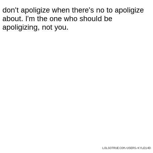 don't apoligize when there's no to apoligize about. I'm the one who should be apoligizing, not you.
