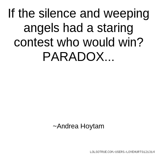 If the silence and weeping angels had a staring contest who would win? PARADOX... ~Andrea Hoytam