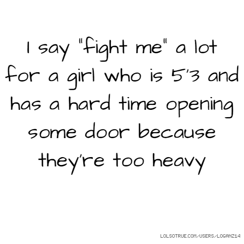 "I say ""fight me"" a lot for a girl who is 5'3 and has a hard time opening some door because they're too heavy"