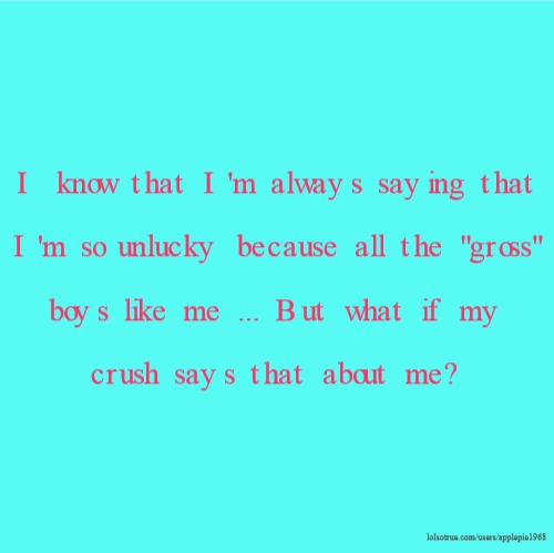 """I know that I'm always saying that I'm so unlucky because all the """"gross"""" boys like me ... But what if my crush says that about me?"""