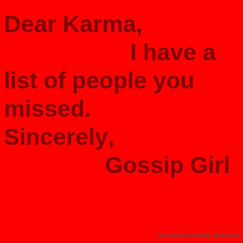 Dear Karma, I have a list of people you missed. Sincerely, Gossip Girl
