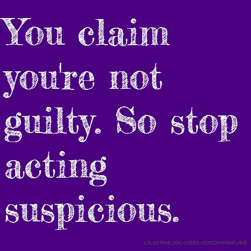 You claim you're not guilty. So stop acting suspicious.