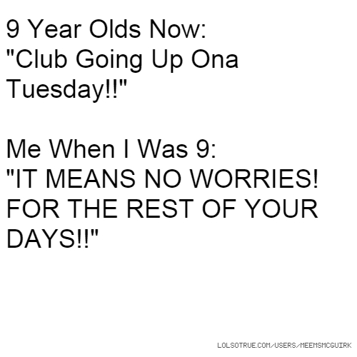 "9 Year Olds Now: ""Club Going Up Ona Tuesday!!"" Me When I Was 9: ""IT MEANS NO WORRIES! FOR THE REST OF YOUR DAYS!!"""