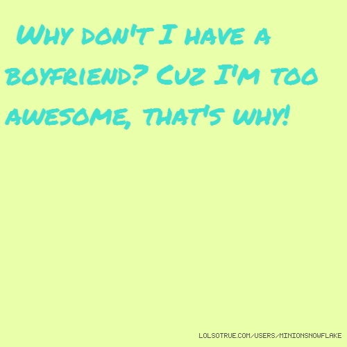 Why don't I have a boyfriend? Cuz I'm too awesome, that's why!
