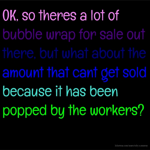 OK, so theres a lot of bubble wrap for sale out there, but what about the amount that cant get sold because it has been popped by the workers?