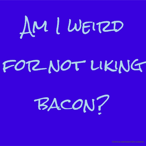 Am I weird for not liking bacon?
