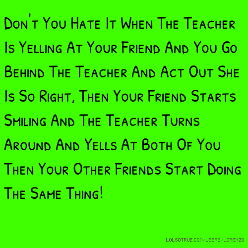 Don't You Hate It When The Teacher Is Yelling At Your Friend And You Go Behind The Teacher And Act Out She Is So Right, Then Your Friend Starts Smiling And The Teacher Turns Around And Yells At Both Of You Then Your Other Friends Start Doing The Same Thing!