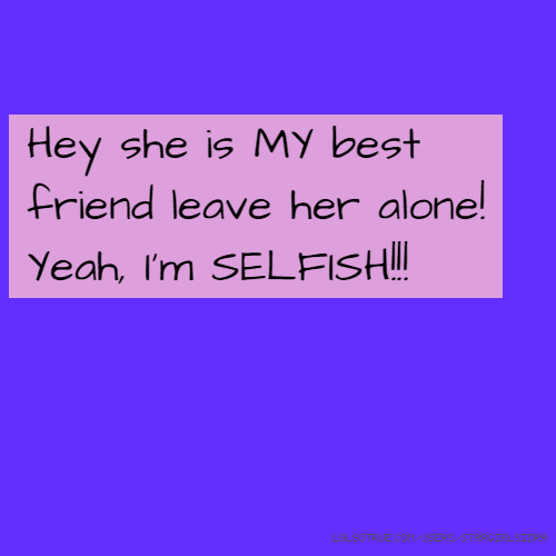 Hey she is MY best friend leave her alone! Yeah, I'm SELFISH!!!