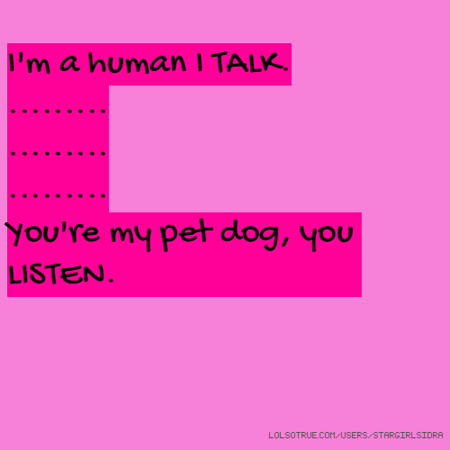 I'm a human I TALK. ......... ......... ......... You're my pet dog, you LISTEN.