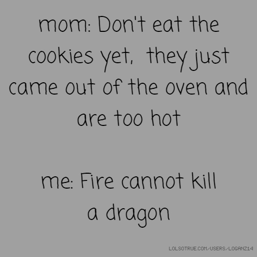 mom: Don't eat the cookies yet, they just came out of the oven and are too hot me: Fire cannot kill a dragon