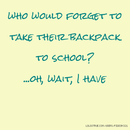 who would forget to take their backpack to school? ...oh, wait, I have