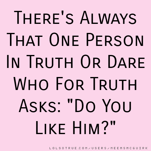 """There's Always That One Person In Truth Or Dare Who For Truth Asks: """"Do You Like Him?"""""""