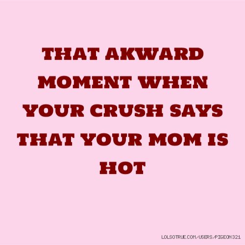 that akward moment when your crush says that your mom is hot