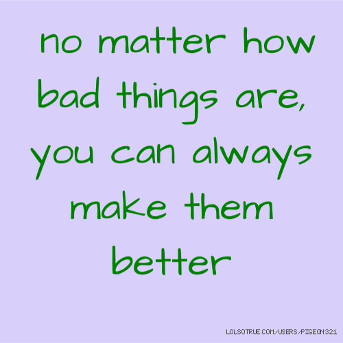 no matter how bad things are, you can always make them better
