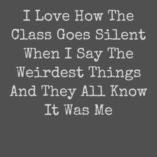 I Love How The Class Goes Silent When I Say The Weirdest Things And They All Know It Was Me