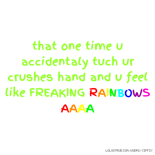 that one time u accidentaly tuch ur crushes hand and u feel like FREAKING RAINBOWS AAAA