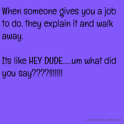 When someone gives you a job to do, they explain it and walk away. Its like HEY DUDE......um what did you say????!!!!!!!