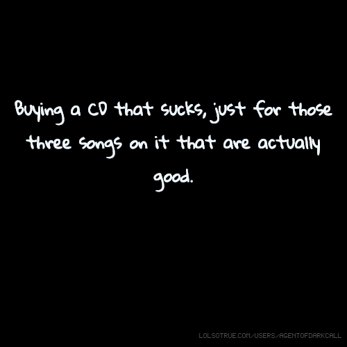 Buying a CD that sucks, just for those three songs on it that are actually good.