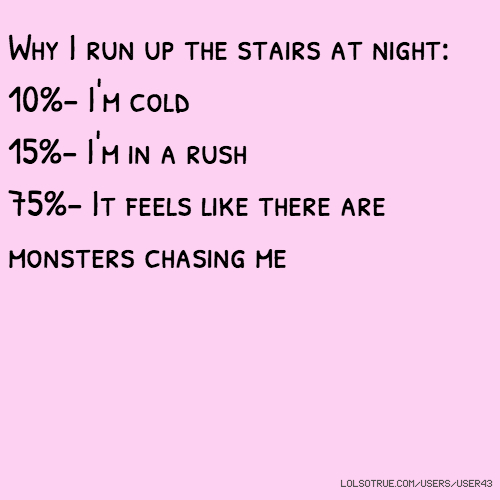 Why I run up the stairs at night: 10%- I'm cold 15%- I'm in a rush 75%- It feels like there are monsters chasing me