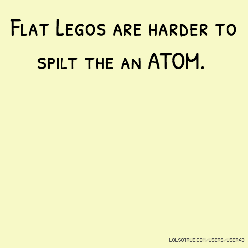Flat Legos are harder to spilt the an ATOM.