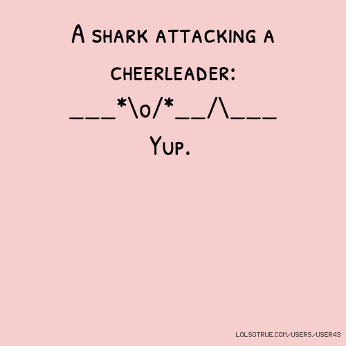 A shark attacking a cheerleader: ___*\o/*__/\___ Yup.