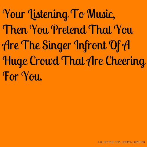 Your Listening To Music, Then You Pretend That You Are The Singer Infront Of A Huge Crowd That Are Cheering For You.
