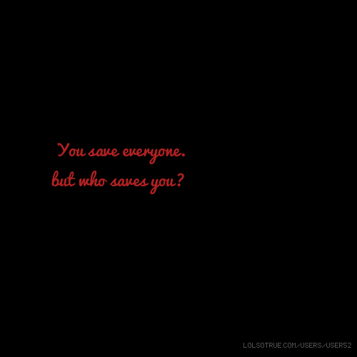 You save everyone. but who saves you?