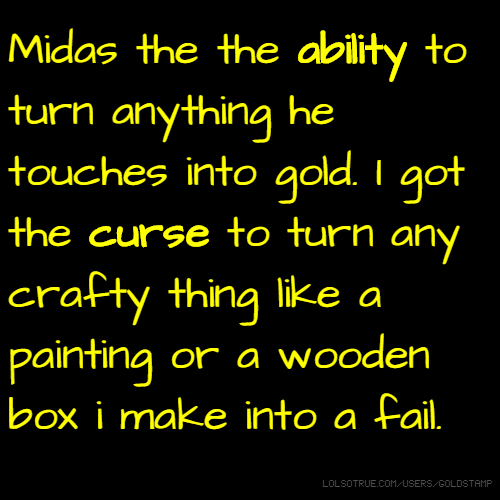 Midas the the ability to turn anything he touches into gold. I got the curse to turn any crafty thing like a painting or a wooden box i make into a fail.