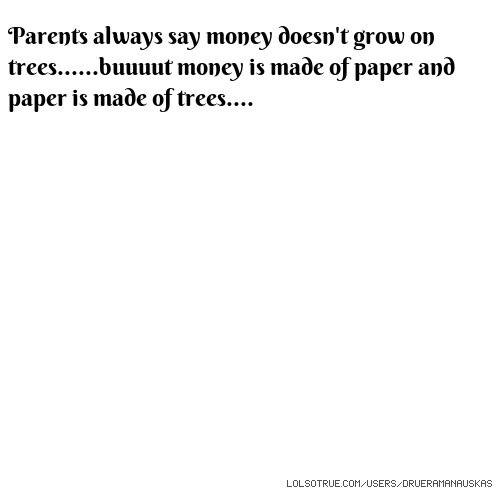 Parents always say money doesn't grow on trees......buuuut money is made of paper and paper is made of trees....
