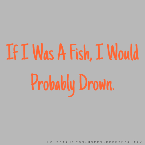 If I Was A Fish, I Would Probably Drown.