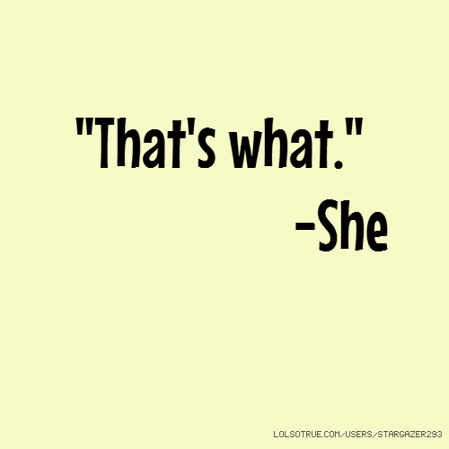 """That's what."" -She"