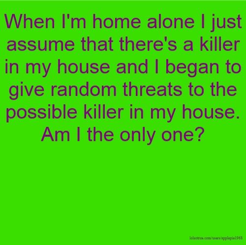 When I'm home alone I just assume that there's a killer in my house and I began to give random threats to the possible killer in my house. Am I the only one?