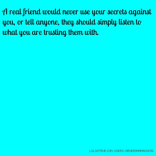 A real friend would never use your secrets against you, or tell anyone, they should simply listen to what you are trusting them with.