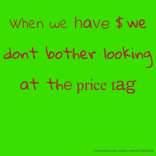 when we have $ we dont bother looking at the price tag