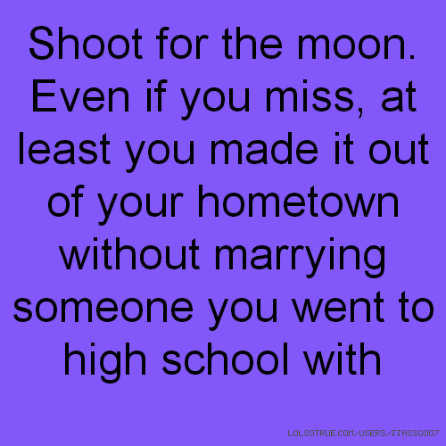 Shoot for the moon. Even if you miss, at least you made it out of your hometown without marrying someone you went to high school with