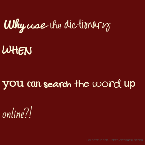 Why use the dictionary when you can search the word up online?!