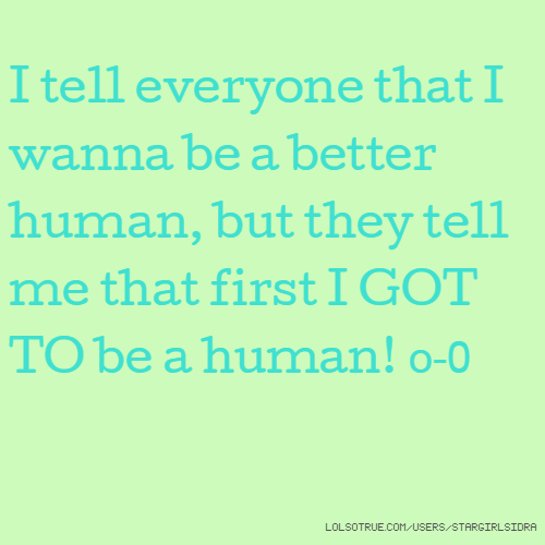 I tell everyone that I wanna be a better human, but they tell me that first I GOT TO be a human! o-0
