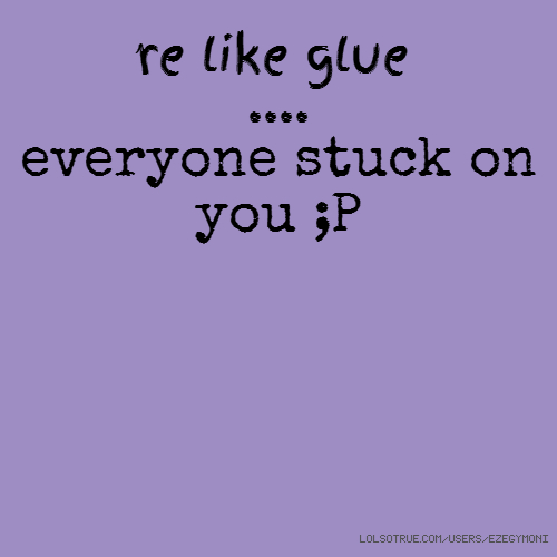 're like glue .... everyone stuck on you ;P