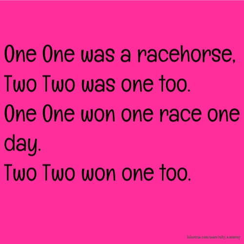 One One was a racehorse, Two Two was one too. One One won one race one day. Two Two won one too.