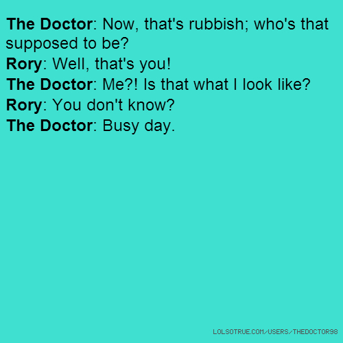 The Doctor: Now, that's rubbish; who's that supposed to be? Rory: Well, that's you! The Doctor: Me?! Is that what I look like? Rory: You don't know? The Doctor: Busy day.