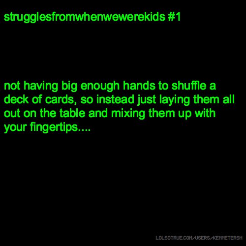 strugglesfromwhenwewerekids #1 not having big enough hands to shuffle a deck of cards, so instead just laying them all out on the table and mixing them up with your fingertips....