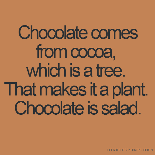 Chocolate comes from cocoa, which is a tree. That makes it a plant. Chocolate is salad.