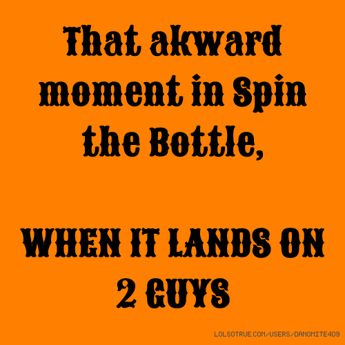 That akward moment in Spin the Bottle, WHEN IT LANDS ON 2 GUYS